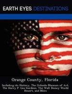 Orange County, Florida : Including Its History, the Orlando Museum of Art, the Harry P. Leu Gardens, the Walt Disney World Resort, and More - Johnathan Black