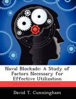 Naval Blockade : A Study of Factors Necessary for Effective Utilization - David T Cunningham