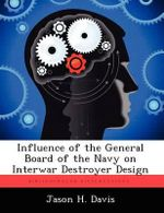 Influence of the General Board of the Navy on Interwar Destroyer Design - Jason H Davis