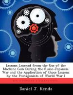 Lessons Learned from the Use of the Machine Gun During the Russo-Japanese War and the Application of Those Lessons by the Protagonists of World War I - Daniel J Kenda