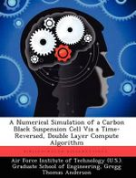 A Numerical Simulation of a Carbon Black Suspension Cell Via a Time-Reversed, Double Layer Compute Algorithm - Gregg Thomas Anderson