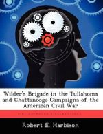 Wilder's Brigade in the Tullahoma and Chattanooga Campaigns of the American Civil War - Robert E Harbison