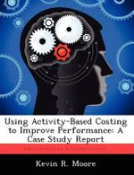 Using Activity-Based Costing to Improve Performance : A Case Study Report - Kevin R Moore