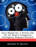 Force Module Six : A Perfect Job for Air Reserve Component Contingency Response Elements - Michelle N Barrett