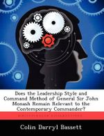 Does the Leadership Style and Command Method of General Sir John Monash Remain Relevant to the Contemporary Commander? - Colin Darryl Bassett