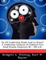 Do All Leadership Roads Lead to Rome? a Leadership Analysis of Gibbon's Five Good Roman Emperors 96 - 180 A.D. - Bridgett A Whiting