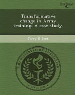 Transformative Change in Army Training : A Case Study. - Jerry G Beck