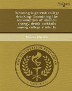 Reducing High-Risk College Drinking : Examining the Consumption of Alcohol-Energy Drink Cocktails Among College Students. - Miesha Marzell