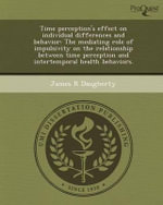 Time Perception's Effect on Individual Differences and Behavior : The Mediating Role of Impulsivity on the Relationship Between Time Perception and Intertemporal Health Behaviors. - James R Daugherty