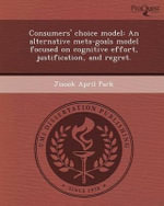 Consumers' Choice Model : An Alternative Meta-Goals Model Focused on Cognitive Effort, Justification, and Regret. - Jisook April Park