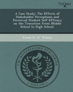 A Case Study : The Effects of Stakeholder Perceptions and Perceived Student Self-Efficacy on the Transition from Middle School to High School. - Frank E Jr Wilson