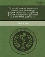 Perceived Value of Improving Information Technology Project Success by Integrating Project Management Processes and ISO 90003 Guidelines . - Kaali R Dass