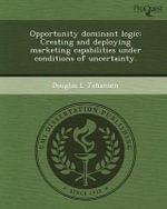 Opportunity Dominant Logic : Creating and Deploying Marketing Capabilities Under Conditions of Uncertainty. - Douglas L Johansen