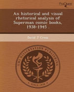 An Historical and Visual Rhetorical Analysis of Superman Comic Books, 1938-1945 . - David J Cross