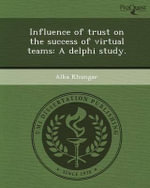 Influence of Trust on the Success of Virtual Teams : A Delphi Study. - Alka Khungar