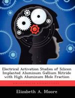 Electrical Activation Studies of Silicon Implanted Aluminum Gallium Nitride with High Aluminum Mole Fraction - Elizabeth A Moore