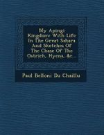 My Apingi Kingdom : With Life in the Great Sahara and Sketches of the Chase of the Ostrich, Hyena, &C... - Paul Belloni Du Chaillu
