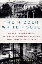 The Hidden White House : Harry Truman and the Reconstruction of America's Most Famous Residence - Robert Klara