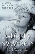 Gloria Swanson : The Ultimate Star - Stephen Michael Shearer