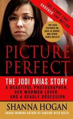 Picture Perfect: The Jodi Arias Story : A Beautiful Photographer, Her Mormon Lover, and a Brutal Murder - Shanna Hogan