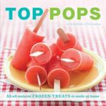 Top Pops : 55 All-Natural Frozen Treats to Make at Home - Emily Zaiden