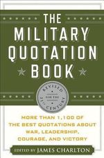 The Military Quotation Book : More Than 1,100 of the Best Quotations About War, Leadership, Courage and Victory - James Charlton