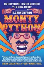 Everything I Ever Needed to Know About _____* I Learned from Monty Python : *History, Art, Poetry, Communism, Philosophy, the Media, Birth, Death, Religion, Literature, Latin, Transvestites, Botany, the French, Class Systems, Mythology, Fish Slapping, and Many More! - Brian Cogan