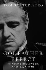 The Godfather Effect : Changing Hollywood, America and Me - Tom Santopietro