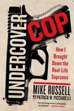 Undercover Cop : How I Brought Down the Real-Life Sopranos - Michael Russell