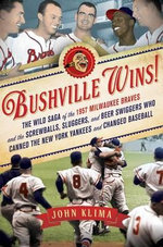 Bushville Wins! : The Wild Saga of the 1957 Milwaukee Braves and the Screwballs, Sluggers, and Beer Swiggers Who Canned the New York Yankees and Changed Baseball - John Klima