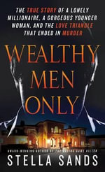 Wealthy Men Only : The True Story of a Lonely Millionaire, a Gorgeous Younger Woman, and the Love Triangle That Ended in Murder - Stella Sands