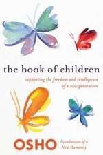 The Book of Children : Supporting the Freedom and Intelligence of a New Generation - Osho