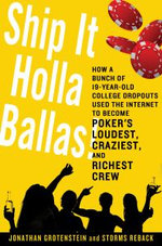Ship It Holla Ballas! : How a Bunch of 19-Year-Old College Dropouts Used the Internet to Become Poker's Loudest, Craziest, and Richest Crew - Jonathan Grotenstein