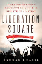 Liberation Square : Inside the Egyptian Revolution and the Rebirth of a Nation - Ashraf Khalil
