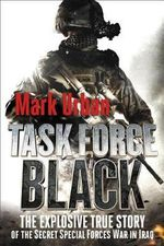 Task Force Black : The Explosive True Story of the Secret Special Forces War in Iraq - Mark Urban
