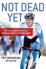 Not Dead Yet : My Race Against Disease: From Diagnosis to Dominance - Phil Southerland