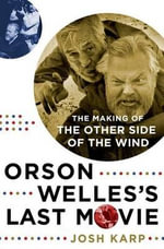 Orson Welles's Last Movie : The Making of the Other Side of the Wind - Josh Karp