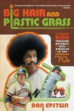 Big Hair and Plastic Grass : A Funky Ride Through Baseball and America in the Swinging '70s - Dan Epstein