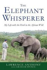 The Elephant Whisperer : My Life with the Herd in the African Wild - Lawrence Anthony