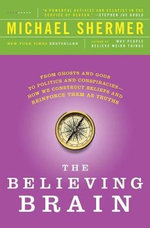 The Believing Brain : From Ghosts and Gods to Politics and Conspiracies---How We Construct Beliefs and Reinforce Them as Truths - Michael Shermer