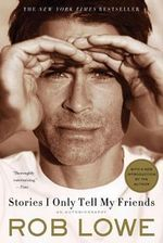 Stories I Only Tell My Friends : An Autobiography - Rob Lowe