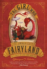 The Girl Who Circumnavigated Fairyland in a Ship of Her Own Making - Catherynne M Valente