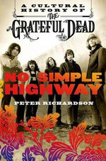 No Simple Highway : A Cultural History of the Grateful Dead - Peter Richardson
