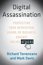 Digital Assassination : Protecting Your Reputation, Brand, or Business Against Online Attacks - Richard Torrenzano