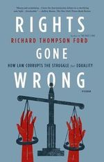 Rights Gone Wrong : How Law Corrupts the Struggle for Equality - Richard Thompson Ford