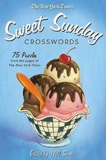 The New York Times Sweet Sunday Crosswords : 75 Puzzles from the Pages of the New York Times