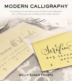 Modern Calligraphy : Everything You Need to Know to Get Started in Script Calligraphy - Molly Suber Thorpe