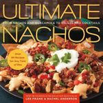 Ultimate Nachos : from Nachos to Guacamole to Salsas and Cocktails - Lee Frank
