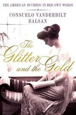 The Glitter and the Gold : The American Duchess---In Her Own Words - Consuela Vanderbilt Balsan