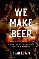 We Make Beer : Inside the Spirit and Artistry of America's Craft Brewers - Sean Lewis